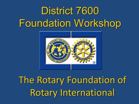 The Rotary Foundation of Rotary International District 7600 Foundation Workshop.