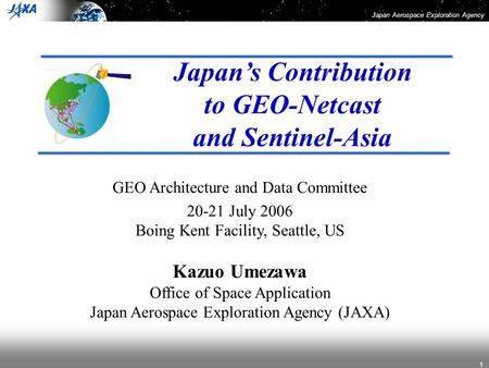 Japan Aerospace Exploration Agency 1 Japan's Contribution to GEO-Netcast and Sentinel-Asia GEO Architecture and Data Committee 20-21 July 2006 Boing Kent.