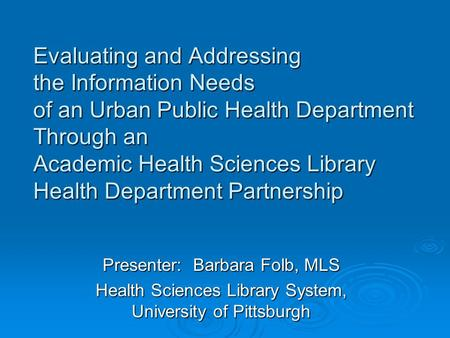 Evaluating and Addressing the Information Needs of an Urban Public Health Department Through an Academic Health Sciences Library Health Department Partnership.