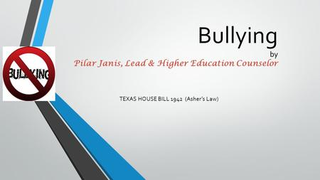 Bullying by Pilar Janis, Lead & Higher Education Counselor TEXAS HOUSE BILL 1942 (Asher's Law)
