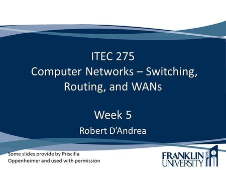 ITEC 275 Computer <strong>Networks</strong> – <strong>Switching</strong>, Routing, and WANs Week 5 Robert D'Andrea Some slides provide by Priscilla Oppenheimer and used with permission.