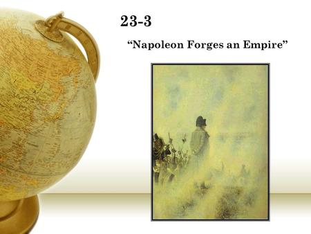 "23-3 ""Napoleon Forges an Empire"". Napoleon Bonaparte 5ft, 3 inches tall Recognized as one of the world's military geniuses along with Alexander and."
