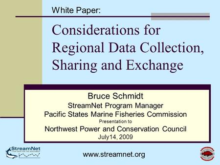 Considerations for Regional Data Collection, Sharing and Exchange Bruce Schmidt StreamNet Program Manager Pacific States Marine Fisheries Commission Presentation.