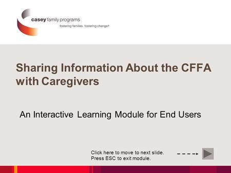 An Interactive Learning Module for End Users Click here to move to next slide. Press ESC to exit module. Sharing Information About the CFFA with Caregivers.