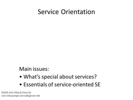 Service Orientation Main issues: What's special about services? Essentials of service-oriented SE ©2008 John Wiley & Sons Ltd. www.wileyeurope.com/college/van.