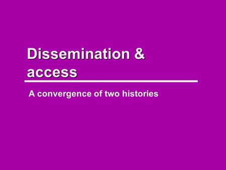 Dissemination & access A convergence of two histories.