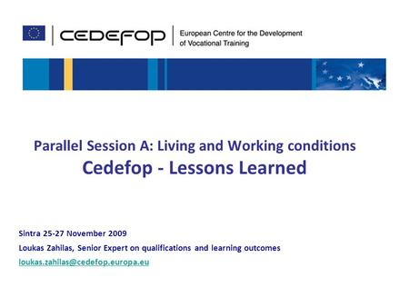1 Parallel Session A: Living and Working conditions Cedefop - Lessons Learned Sintra 25-27 November 2009 Loukas Zahilas, Senior Expert on qualifications.