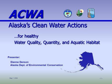 May 7, 2006 - 1 - …for healthy Water Quality, Quantity, and Aquatic Habitat Presenter: Dianne Denson Alaska Dept. of Environmental Conservation ACWA Alaska's.