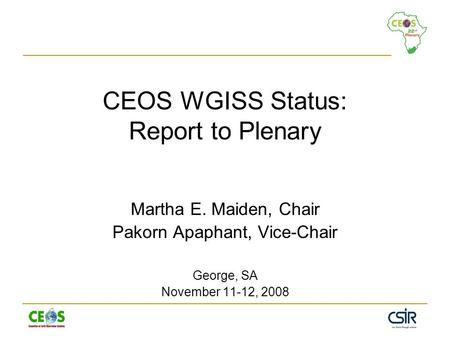 CEOS WGISS Status: Report to Plenary Martha E. Maiden, Chair Pakorn Apaphant, Vice-Chair George, SA November 11-12, 2008.