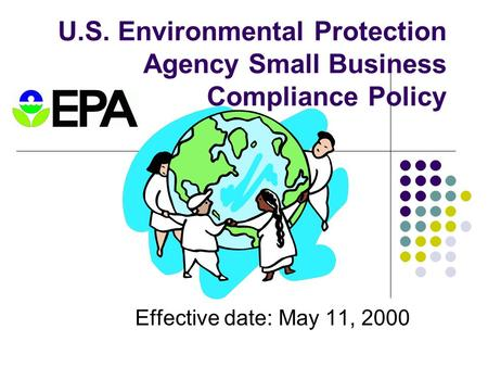 U.S. Environmental Protection Agency Small Business Compliance Policy Effective date: May 11, 2000.