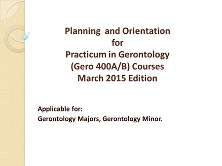 Planning and Orientation for Practicum in Gerontology (Gero 400A/B) Courses March 2015 Edition Applicable for: Gerontology Majors, Gerontology Minor.