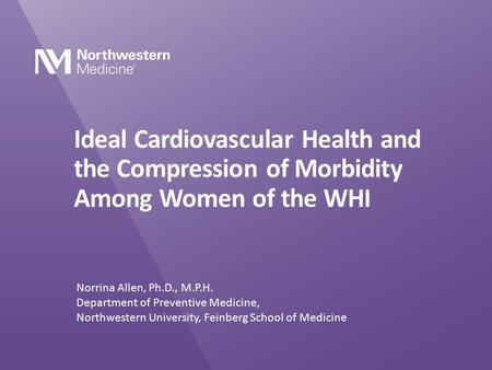 Ideal Cardiovascular Health and the Compression of Morbidity Among Women of the WHI Norrina Allen, Ph.D., M.P.H. Department of Preventive Medicine, Northwestern.