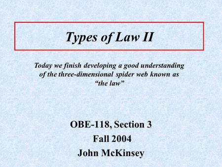Types of Law II OBE-118, Section 3 Fall 2004 John McKinsey Today we finish developing a good understanding of the three-dimensional spider web known as.