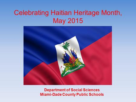 Celebrating Haitian Heritage Month, May 2015 Department of Social Sciences Miami-Dade County Public Schools Department of Social Sciences Miami-Dade County.