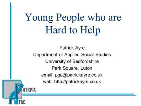 Young People who are Hard to Help Patrick Ayre Department of Applied Social Studies University of Bedfordshire Park Square, Luton
