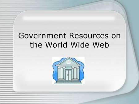 Government Resources on the World Wide Web. What is a government publication? any publication originating in, or issued with the imprint of, or at the.