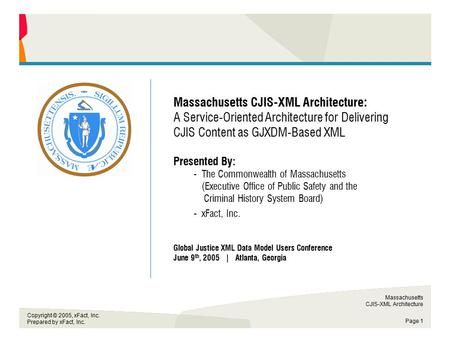 Massachusetts CJIS-XML Architecture Page 1 Copyright © 2005, xFact, Inc. Prepared by xFact, Inc. Commonwealth of Massachusetts Massachusetts CJIS-XML Architecture: