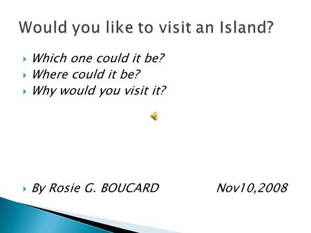  Which one could it be?  Where could it be?  Why would you visit it?  By Rosie G. BOUCARD Nov10,2008.
