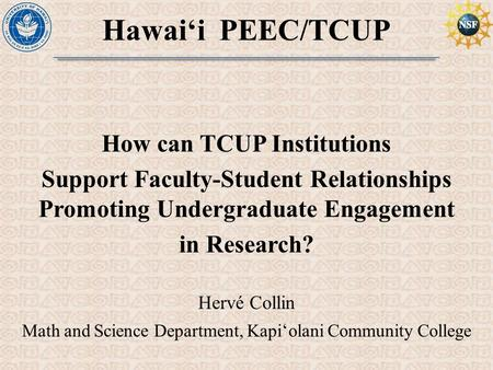 Hawai'i PEEC/TCUP How can TCUP Institutions Support Faculty-Student Relationships Promoting Undergraduate Engagement in Research? Hervé Collin Math and.