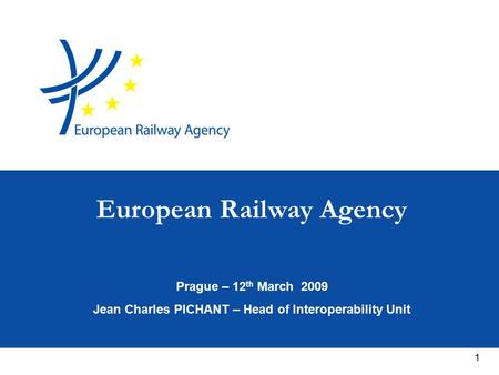1 Prague – 12 th March 2009 Jean Charles PICHANT – Head of Interoperability Unit European Railway Agency.