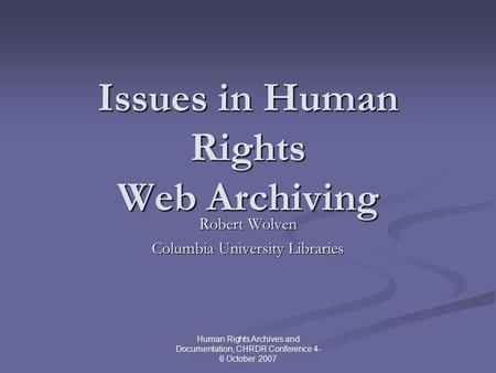 Human Rights Archives and Documentation, CHRDR Conference 4- 6 October 2007 Issues in Human Rights Web Archiving Robert Wolven Columbia University Libraries.