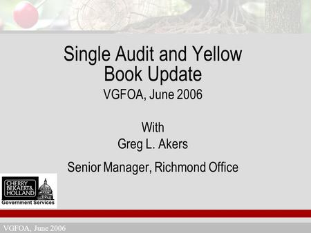 VGFOA, June 2006 Single Audit and Yellow Book Update VGFOA, June 2006 With Greg L. Akers Senior Manager, Richmond Office.