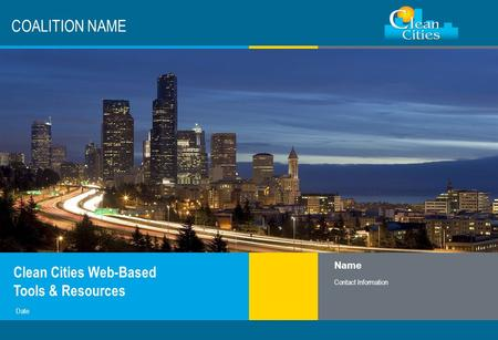 Clean Cities / 1 COALITION NAME Clean Cities Web-Based Tools & Resources Name Contact Information Date.