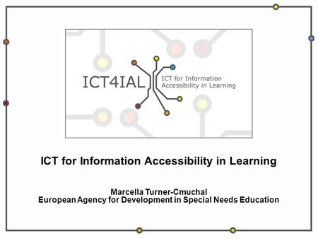 ICT for Information Accessibility in Learning Marcella Turner-Cmuchal European Agency for Development in Special Needs Education.
