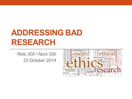 ADDRESSING BAD RESEARCH Rels 300 / Nurs 330 23 October 2014.