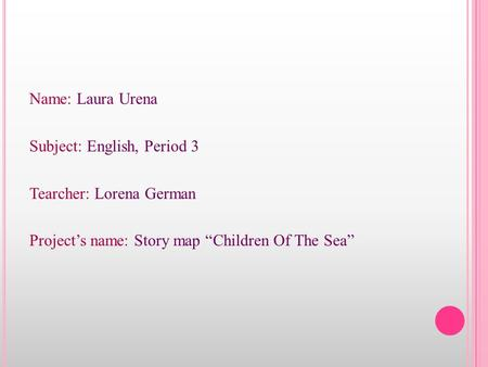 "Name: Laura Urena Subject: English, Period 3 Tearcher: Lorena German Project's name: Story map ""Children Of The Sea"""