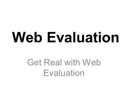 Web Evaluation Get Real with Web Evaluation. Objective When searching the Internet for information, students will be able to critically evaluate web sites.