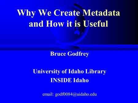 Why We Create Metadata and How it is Useful Bruce Godfrey University of Idaho Library INSIDE Idaho
