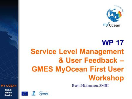 GMES Marine Service MY OCEAN WP 17 Service Level Management & User Feedback – GMES MyOcean First User Workshop Bertil Håkansson, SMHI.