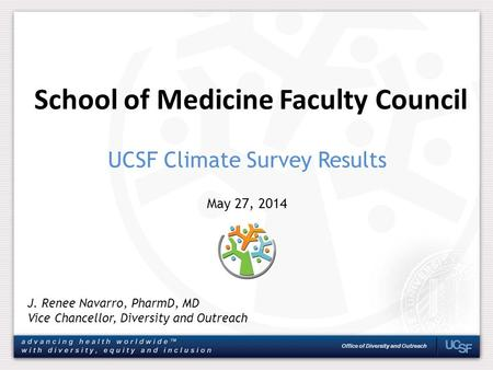Office of Diversity and Outreach School of Medicine Faculty Council J. Renee Navarro, PharmD, MD Vice Chancellor, Diversity and Outreach May 27, 2014 UCSF.
