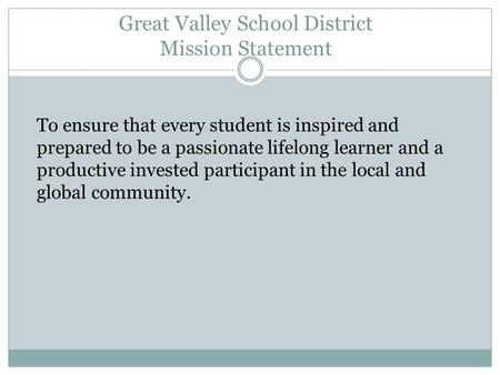 Great Valley School District Mission Statement To ensure that every student is inspired and prepared to be a passionate lifelong learner and a productive.