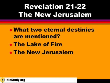 Revelation 21-22 The New Jerusalem l What two eternal destinies are mentioned? l The Lake of Fire l The New Jerusalem.