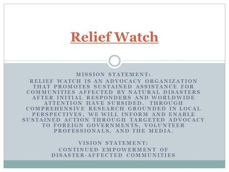 MISSION STATEMENT: RELIEF WATCH IS AN ADVOCACY ORGANIZATION THAT PROMOTES SUSTAINED ASSISTANCE FOR COMMUNITIES AFFECTED BY NATURAL DISASTERS AFTER INITIAL.