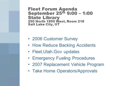 Fleet Forum Agenda September 25 th 9:00 – 1:00 State Library 250 North 1950 West, Room 218 Salt Lake City, UT 2006 Customer Survey How Reduce Backing Accidents.