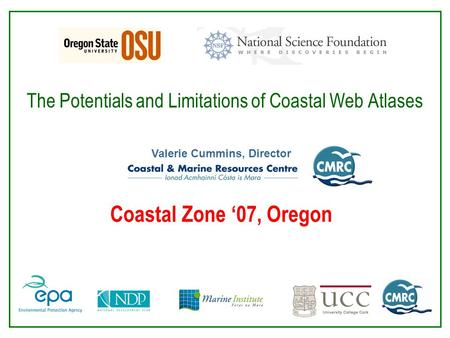The Potentials and Limitations of Coastal Web Atlases Valerie Cummins, Director Coastal Zone '07, Oregon.