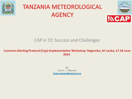TANZANIA METEOROLOGICAL AGENCY CAP in TZ: Success and Challenges Common Alerting Protocol (Cap) Implementation Workshop Negombo, Sri Lanka, 17-18 June.