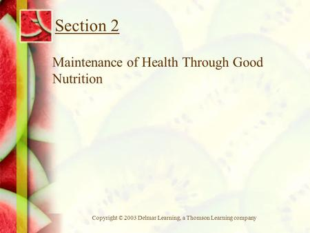 Copyright © 2003 Delmar Learning, a Thomson Learning company Section 2 Maintenance of Health Through Good Nutrition.