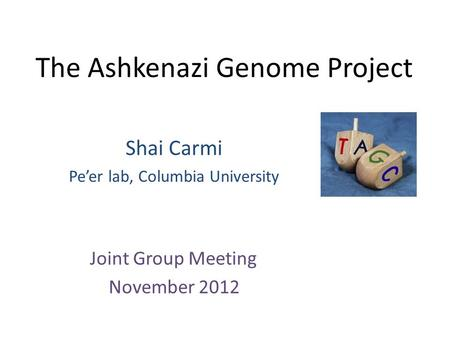 The Ashkenazi Genome Project Shai Carmi Pe'er lab, Columbia University Joint Group Meeting November 2012.