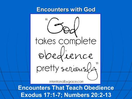 Encounters with God Encounters That Teach Obedience Exodus 17:1-7; Numbers 20:2-13.