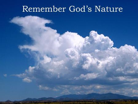 "Remember God's Nature. Psalms 103:19 "" The L ORD hath prepared his throne in the heavens; and his kingdom rules over all."" Exodus 15:11 ""Who is like unto."