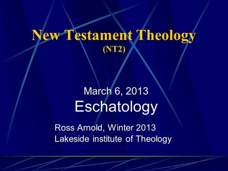 New Testament Theology (NT2) Ross Arnold, Winter 2013 Lakeside institute of Theology March 6, 2013 Eschatology.