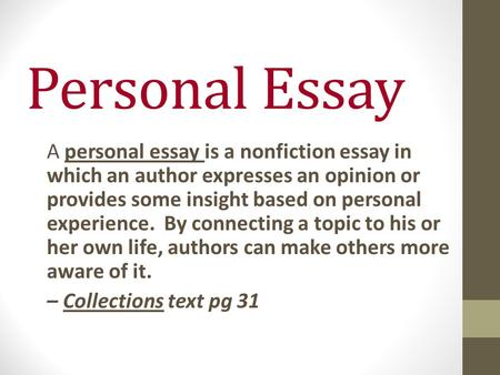 Personal Essay A personal essay is a nonfiction essay in which an author expresses an opinion or provides some insight based on personal experience. By.