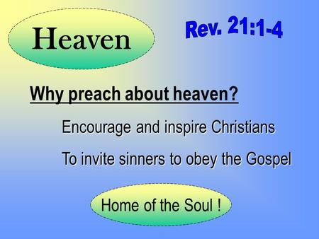 Why preach about heaven? Encourage and inspire Christians To invite sinners to obey the Gospel Home of the Soul ! Heaven.
