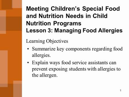 1 Meeting Children's Special Food and Nutrition Needs in Child Nutrition Programs Lesson 3: Managing Food Allergies Summarize key components regarding.
