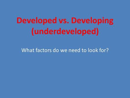 Developed vs. Developing (underdeveloped) What factors do we need to look for?