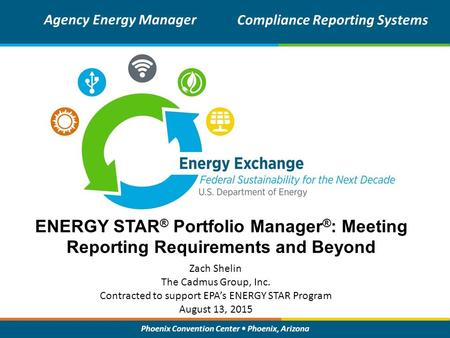 Phoenix Convention Center Phoenix, Arizona ENERGY STAR ® Portfolio Manager ® : Meeting Reporting Requirements and Beyond Zach Shelin The Cadmus Group,